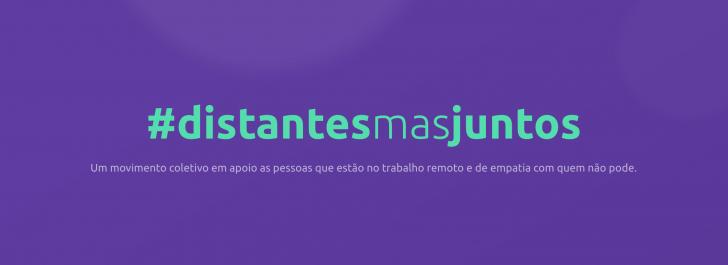 #distantesmasjuntos - Um movimento coletivo em apoio as pessoas que estão no trabalho remoto e de empatia com quem não pode